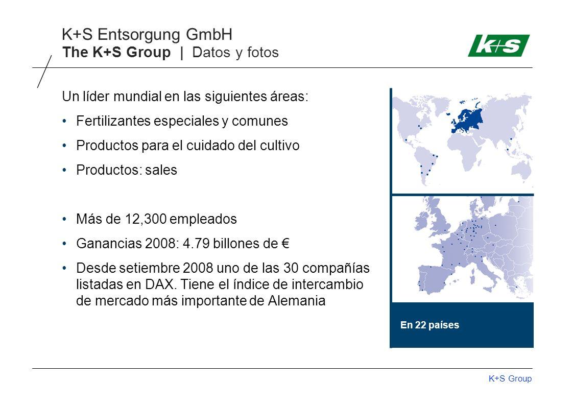 K+S Group K+S Entsorgung GmbH The K+S Group | Datos y fotos En 22 países Un líder mundial en las siguientes áreas: Fertilizantes especiales y comunes Productos para el cuidado del cultivo Productos: sales Más de 12,300 empleados Ganancias 2008: 4.79 billones de Desde setiembre 2008 uno de las 30 compañías listadas en DAX.