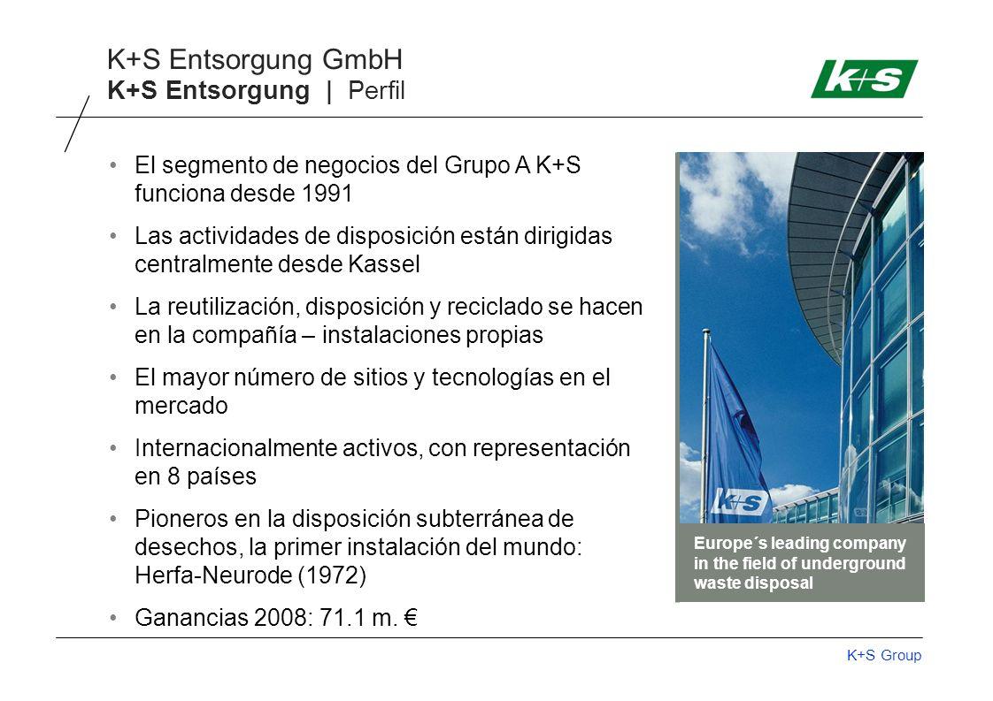 K+S Group K+S Entsorgung GmbH K+S Entsorgung | Perfil El segmento de negocios del Grupo A K+S funciona desde 1991 Las actividades de disposición están dirigidas centralmente desde Kassel La reutilización, disposición y reciclado se hacen en la compañía – instalaciones propias El mayor número de sitios y tecnologías en el mercado Internacionalmente activos, con representación en 8 países Pioneros en la disposición subterránea de desechos, la primer instalación del mundo: Herfa-Neurode (1972) Ganancias 2008: 71.1 m.