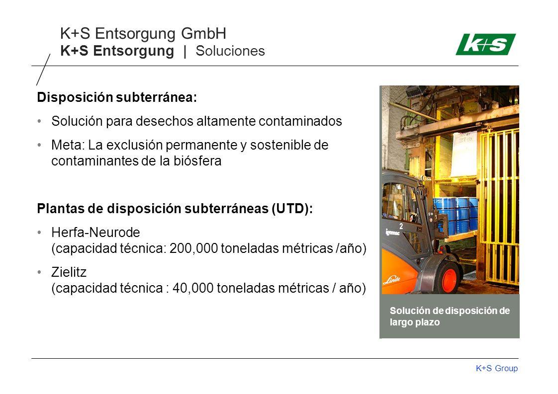 K+S Group K+S Entsorgung GmbH K+S Entsorgung | Soluciones Disposición subterránea: Solución para desechos altamente contaminados Meta: La exclusión permanente y sostenible de contaminantes de la biósfera Plantas de disposición subterráneas (UTD): Herfa-Neurode (capacidad técnica: 200,000 toneladas métricas /año) Zielitz (capacidad técnica : 40,000 toneladas métricas / año) Solución de disposición de largo plazo