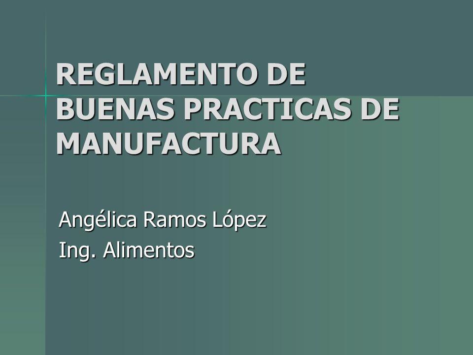 REGLAMENTO DE BUENAS PRACTICAS DE MANUFACTURA Angélica Ramos López Ing. Alimentos