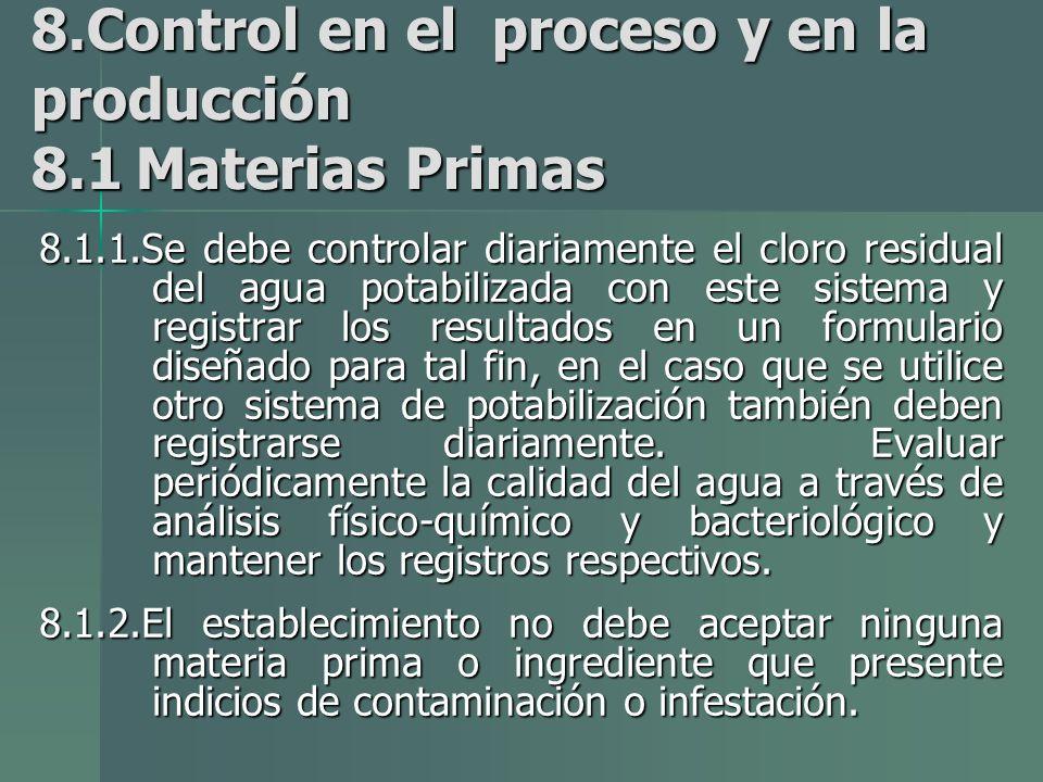 8.Control en el proceso y en la producción 8.1Materias Primas 8.1.1.Se debe controlar diariamente el cloro residual del agua potabilizada con este sistema y registrar los resultados en un formulario diseñado para tal fin, en el caso que se utilice otro sistema de potabilización también deben registrarse diariamente.