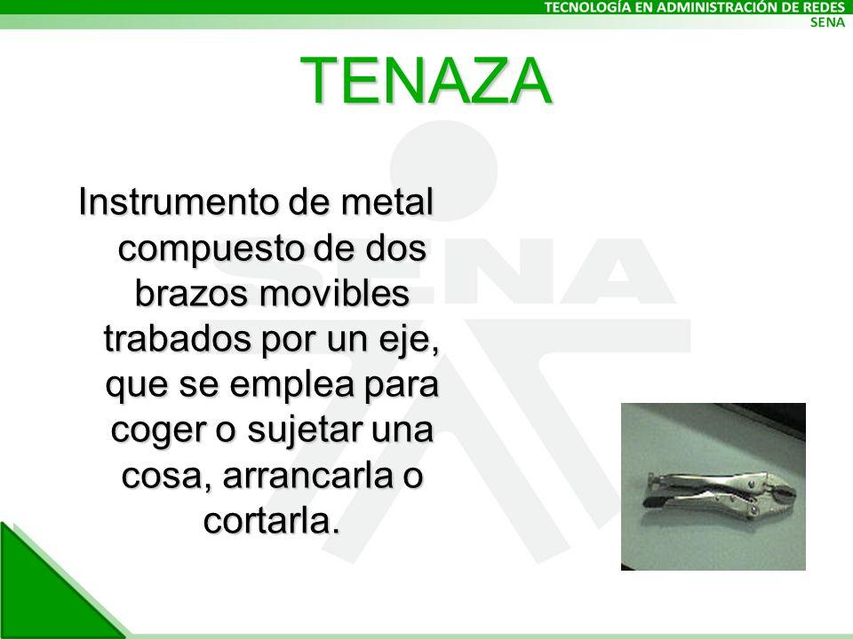 TENAZA Instrumento de metal compuesto de dos brazos movibles trabados por un eje, que se emplea para coger o sujetar una cosa, arrancarla o cortarla.