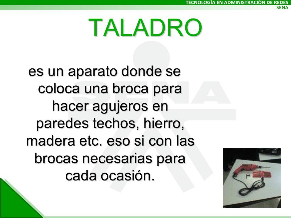 TALADRO es un aparato donde se coloca una broca para hacer agujeros en paredes techos, hierro, madera etc.