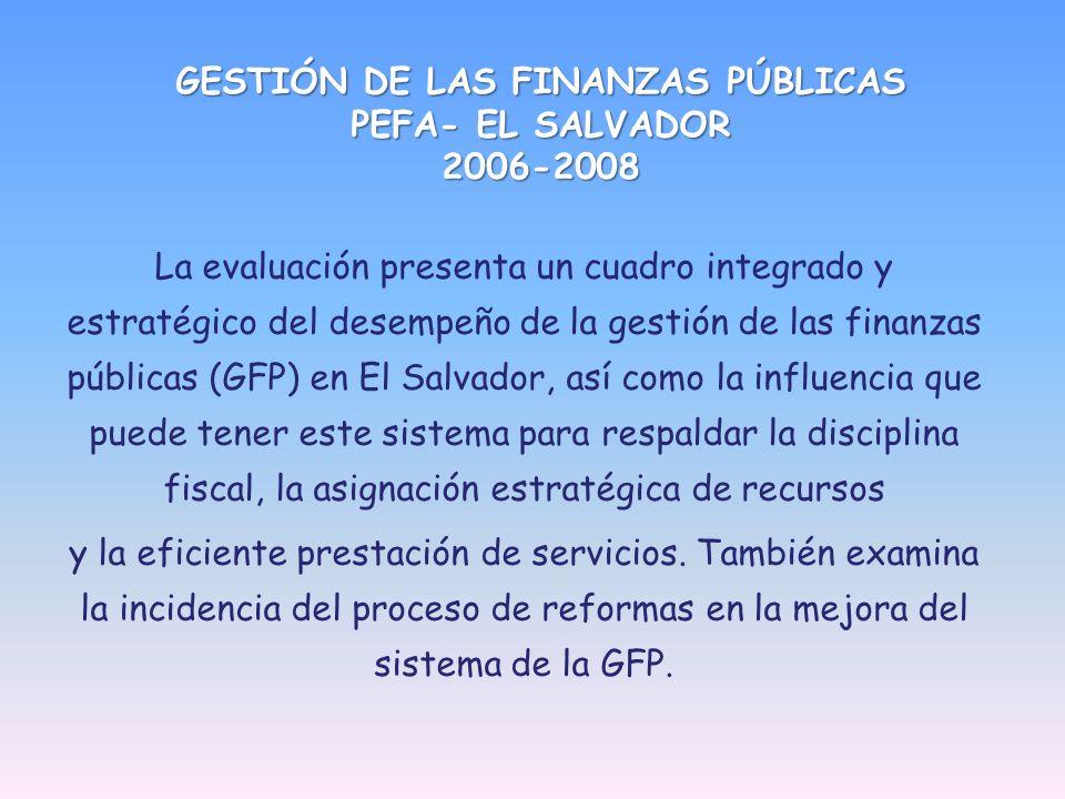 GESTIÓN DE LAS FINANZAS PÚBLICAS PEFA- EL SALVADOR 2006-2008 La evaluación presenta un cuadro integrado y estratégico del desempeño de la gestión de las finanzas públicas (GFP) en El Salvador, así como la influencia que puede tener este sistema para respaldar la disciplina fiscal, la asignación estratégica de recursos y la eficiente prestación de servicios.