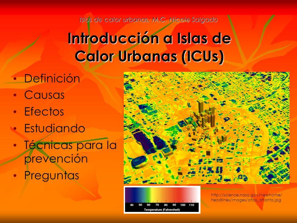 Islas de calor urbanas, M.C. Nicole Salgado Definición Causas Efectos Estudiando Técnicas para la prevención Preguntas Introducción a Islas de Calor U
