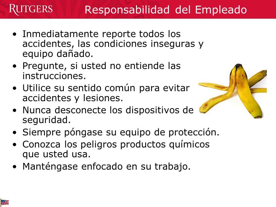 Responsabilidad del Empleado Inmediatamente reporte todos los accidentes, las condiciones inseguras y equipo dañado. Pregunte, si usted no entiende la