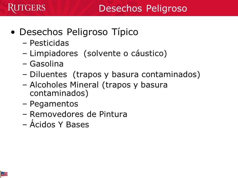 Desechos Peligroso Desechos Peligroso Típico –Pesticidas –Limpiadores (solvente o cáustico) –Gasolina –Diluentes (trapos y basura contaminados) –Alcoh