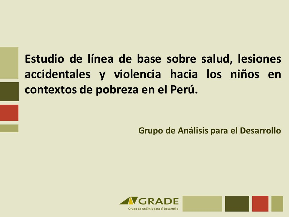Estudio de línea de base sobre salud, lesiones accidentales y violencia hacia los niños en contextos de pobreza en el Perú. Grupo de Análisis para el