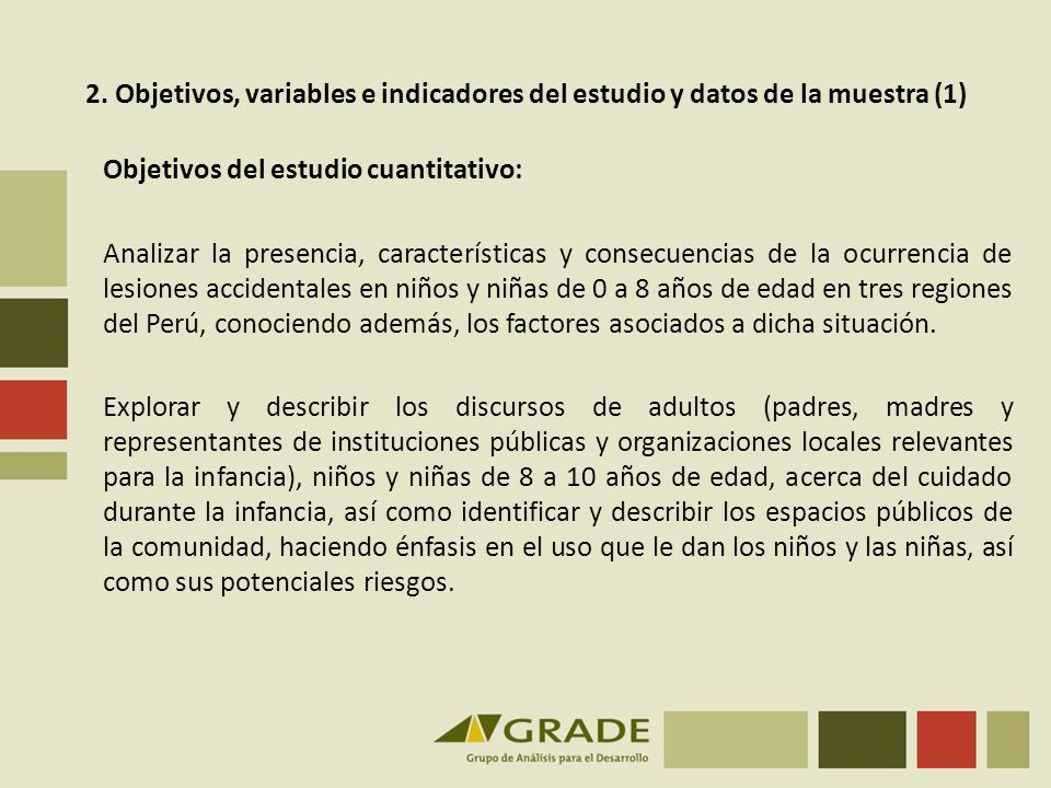 Objetivos del estudio cuantitativo: Analizar la presencia, características y consecuencias de la ocurrencia de lesiones accidentales en niños y niñas de 0 a 8 años de edad en tres regiones del Perú, conociendo además, los factores asociados a dicha situación.