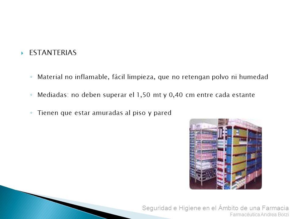Seguridad e Higiene en el Ámbito de una Farmacia Farmacéutica Andrea Borzi ESTANTERIAS Material no inflamable, fácil limpieza, que no retengan polvo n