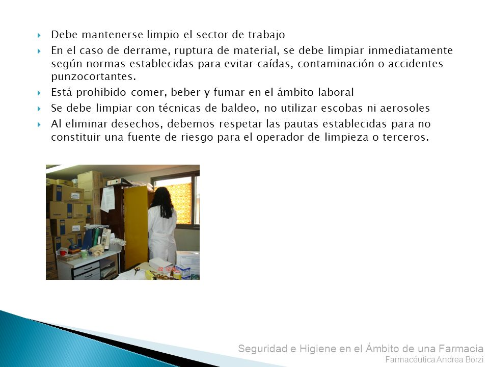 Seguridad e Higiene en el Ámbito de una Farmacia Farmacéutica Andrea Borzi Debe mantenerse limpio el sector de trabajo En el caso de derrame, ruptura