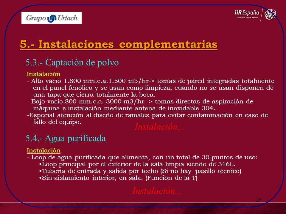 25 5.3.- Captación de polvo 5.- Instalaciones complementarias 5.4.- Agua purificada Instalación - Alto vacío 1.800 mm.c.a.1.500 m3/hr-> tomas de pared