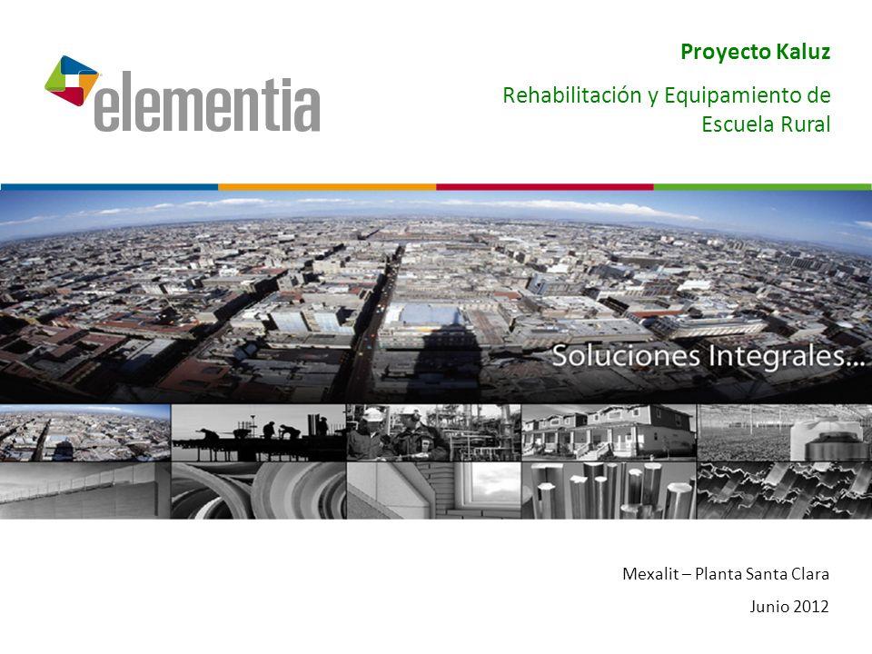 Mexalit – Planta Santa Clara Junio 2012 Proyecto Kaluz Rehabilitación y Equipamiento de Escuela Rural