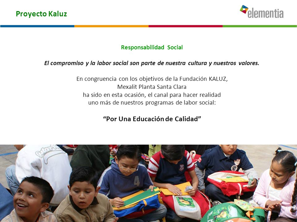 Proyecto Kaluz Responsabilidad Social El compromiso y la labor social son parte de nuestra cultura y nuestros valores. En congruencia con los objetivo