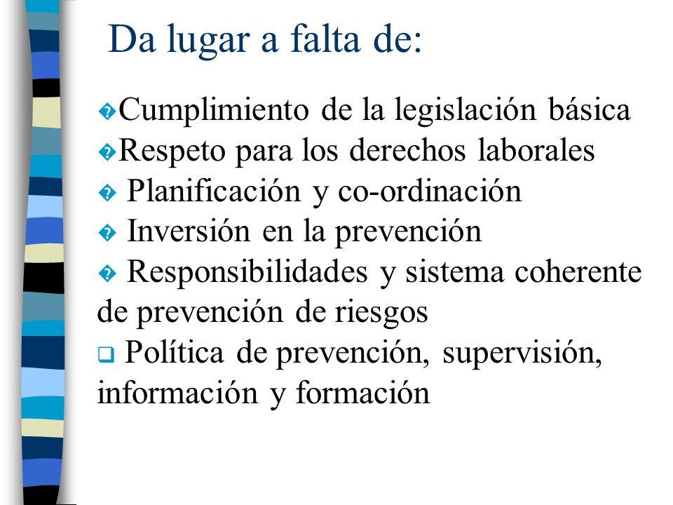 Da lugar a falta de: Cumplimiento de la legislación básica Respeto para los derechos laborales Planificación y co-ordinación Inversión en la prevenció