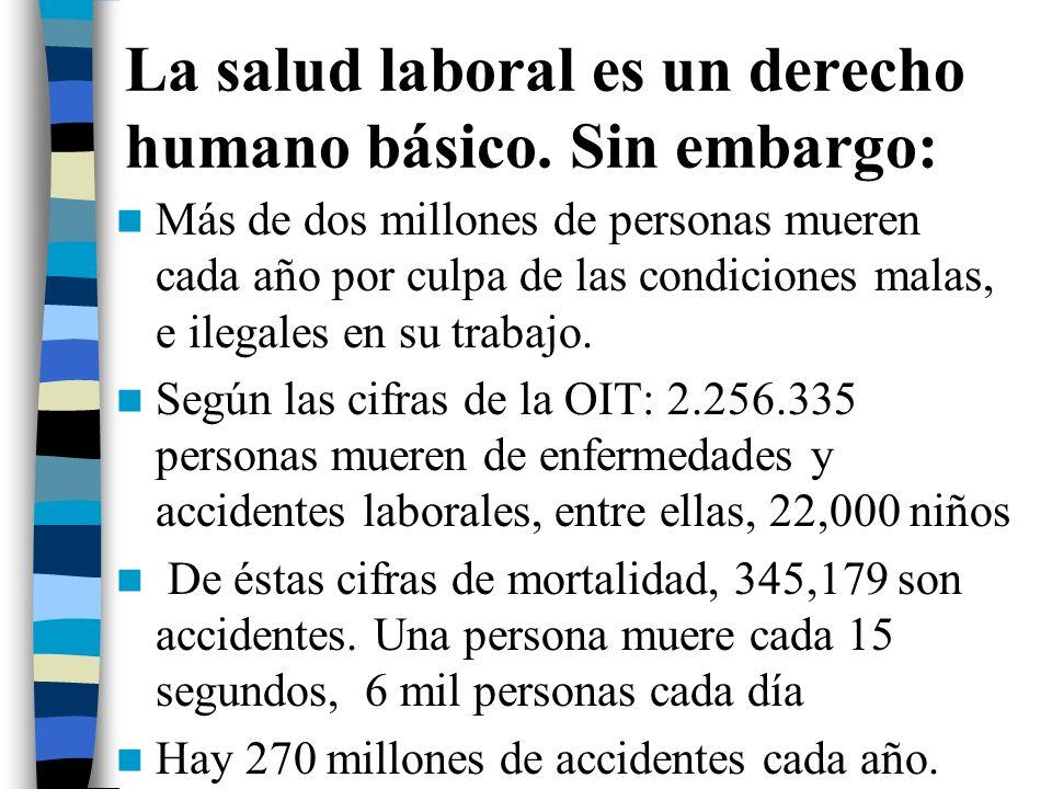 La salud laboral es un derecho humano básico. Sin embargo: Más de dos millones de personas mueren cada año por culpa de las condiciones malas, e ilega