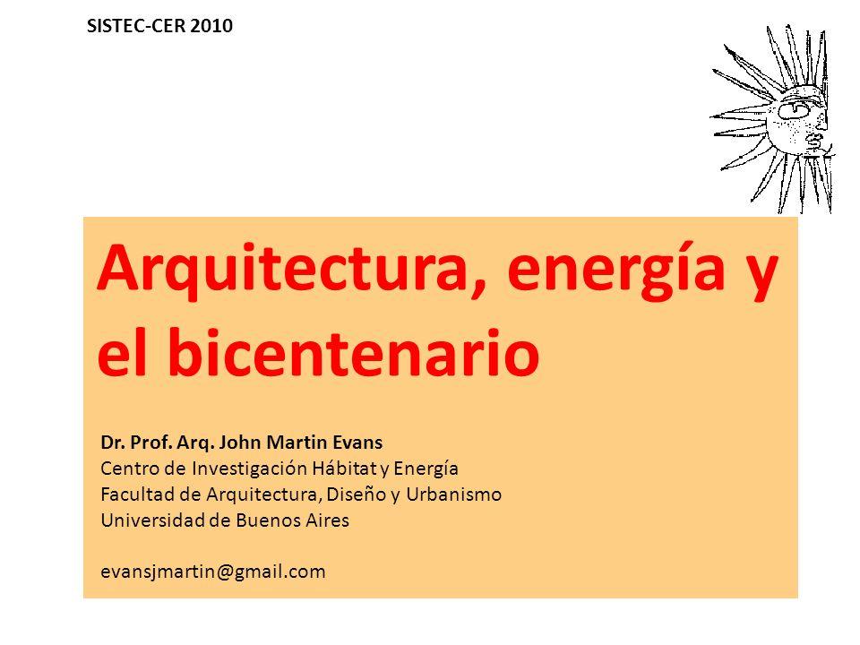 Arquitectura, energía y el bicentenario Dr. Prof. Arq. John Martin Evans Centro de Investigación Hábitat y Energía Facultad de Arquitectura, Diseño y