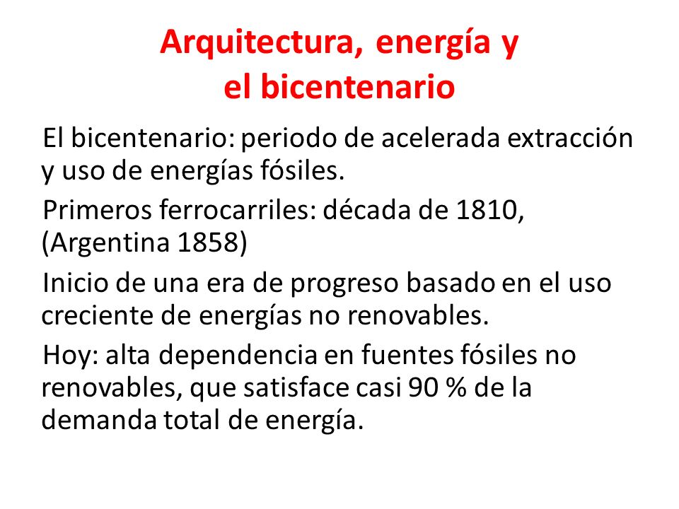 Arquitectura, energía y el bicentenario El bicentenario: periodo de acelerada extracción y uso de energías fósiles. Primeros ferrocarriles: década de