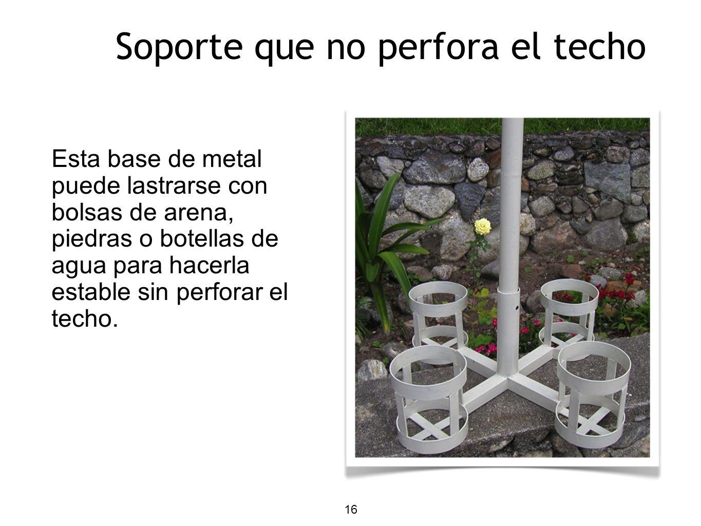 16 Soporte que no perfora el techo Esta base de metal puede lastrarse con bolsas de arena, piedras o botellas de agua para hacerla estable sin perforar el techo.