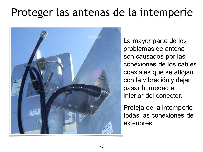 19 Proteger las antenas de la intemperie La mayor parte de los problemas de antena son causados por las conexiones de los cables coaxiales que se aflojan con la vibración y dejan pasar humedad al interior del conector.