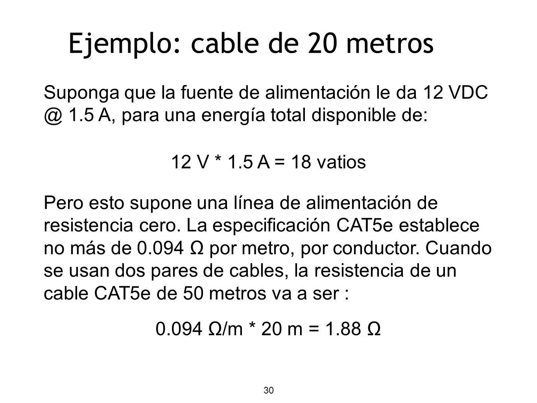 Ejemplo: cable de 20 metros Suponga que la fuente de alimentación le da 12 VDC @ 1.5 A, para una energía total disponible de: 12 V * 1.5 A = 18 vatios Pero esto supone una línea de alimentación de resistencia cero.