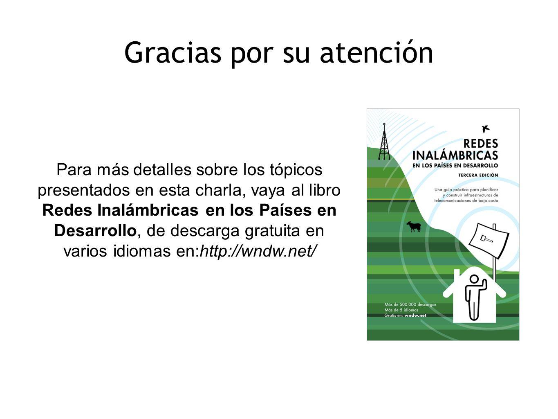 Para más detalles sobre los tópicos presentados en esta charla, vaya al libro Redes Inalámbricas en los Países en Desarrollo, de descarga gratuita en varios idiomas en:http://wndw.net/ Gracias por su atención