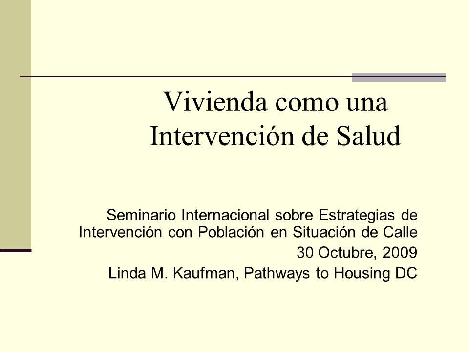 1 Vivienda como una Intervención de Salud Seminario Internacional sobre Estrategias de Intervención con Población en Situación de Calle 30 Octubre, 2009 Linda M.