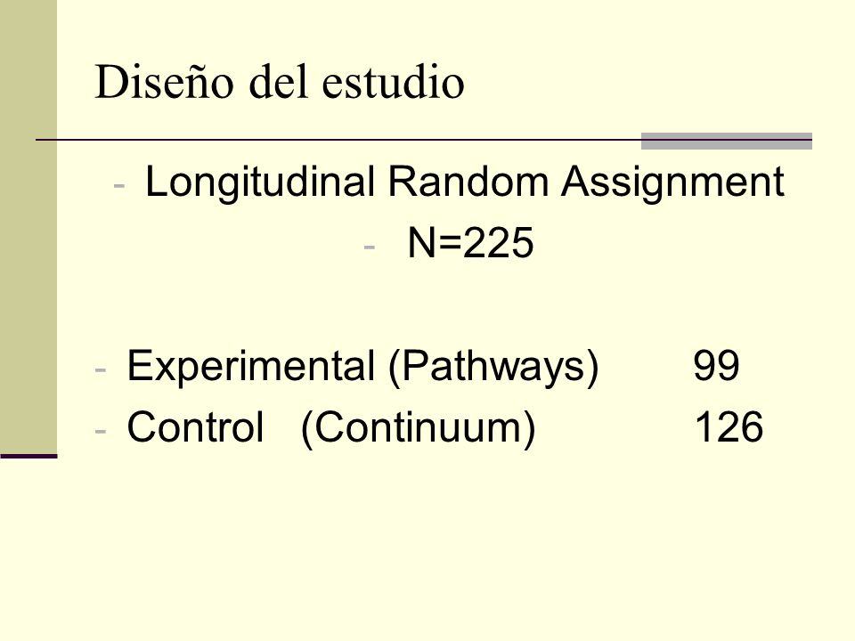 Diseño del estudio - Longitudinal Random Assignment - N=225 - Experimental (Pathways) 99 - Control (Continuum)126