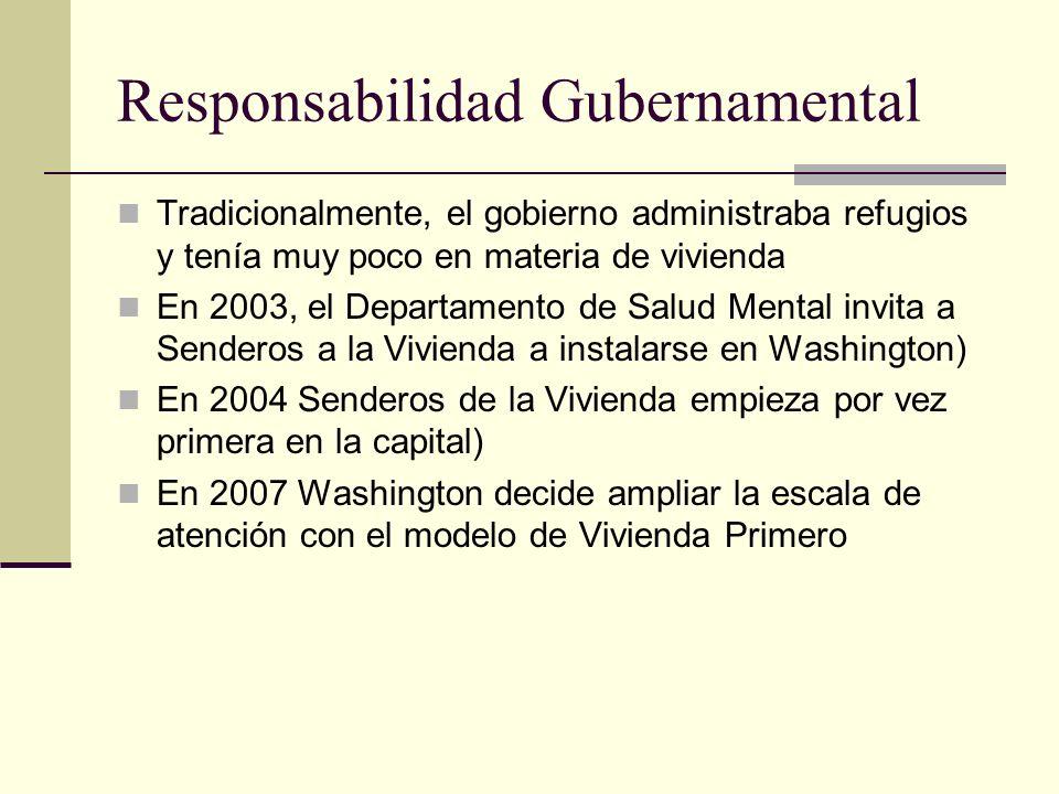 Responsabilidad Gubernamental Tradicionalmente, el gobierno administraba refugios y tenía muy poco en materia de vivienda En 2003, el Departamento de Salud Mental invita a Senderos a la Vivienda a instalarse en Washington) En 2004 Senderos de la Vivienda empieza por vez primera en la capital) En 2007 Washington decide ampliar la escala de atención con el modelo de Vivienda Primero