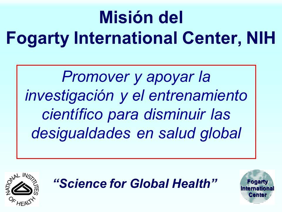 Misión del Fogarty International Center, NIH Promover y apoyar la investigación y el entrenamiento científico para disminuir las desigualdades en salu