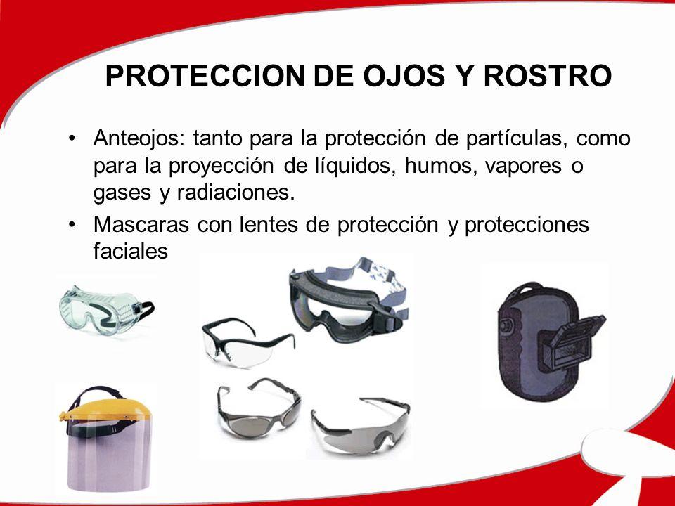 PROTECCION DE OJOS Y ROSTRO Anteojos: tanto para la protección de partículas, como para la proyección de líquidos, humos, vapores o gases y radiacione