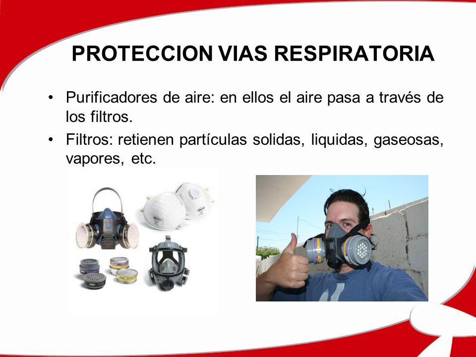 PROTECCION VIAS RESPIRATORIA Purificadores de aire: en ellos el aire pasa a través de los filtros. Filtros: retienen partículas solidas, liquidas, gas