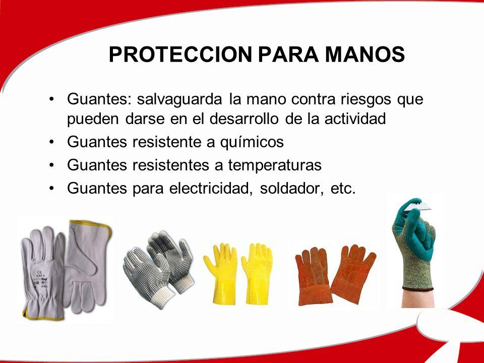 PROTECCION PARA MANOS Guantes: salvaguarda la mano contra riesgos que pueden darse en el desarrollo de la actividad Guantes resistente a químicos Guantes resistentes a temperaturas Guantes para electricidad, soldador, etc.