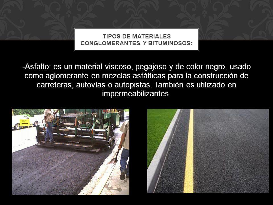 -Asfalto: es un material viscoso, pegajoso y de color negro, usado como aglomerante en mezclas asfálticas para la construcción de carreteras, autovías