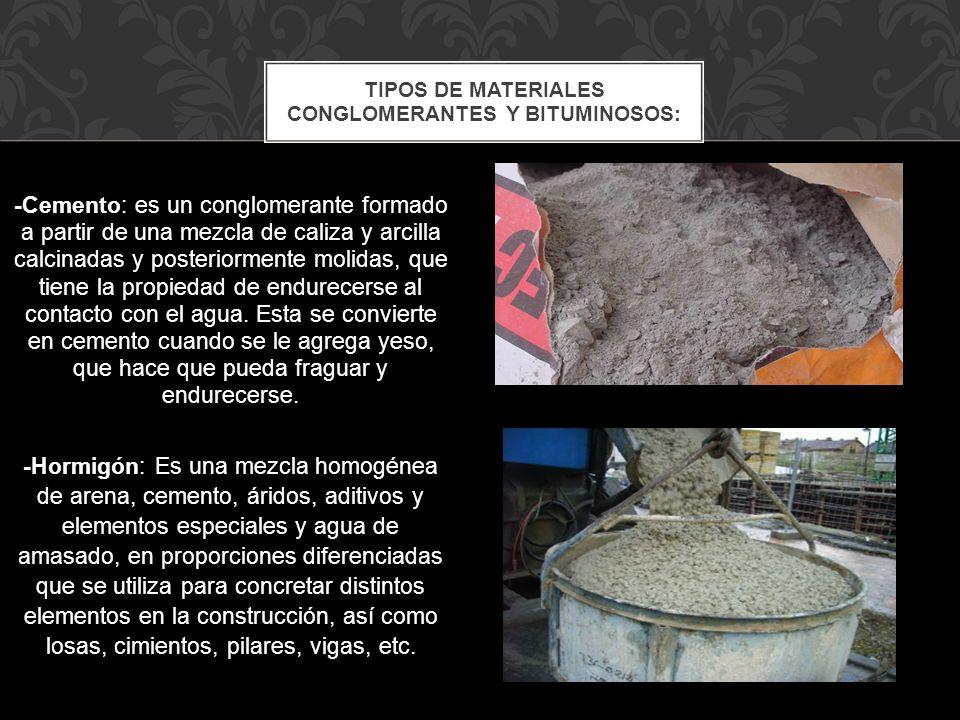 -Cemento: es un conglomerante formado a partir de una mezcla de caliza y arcilla calcinadas y posteriormente molidas, que tiene la propiedad de endure