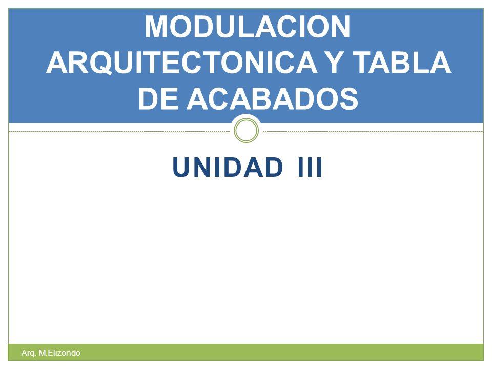 UNIDAD III MODULACION ARQUITECTONICA Y TABLA DE ACABADOS Arq. M.Elizondo
