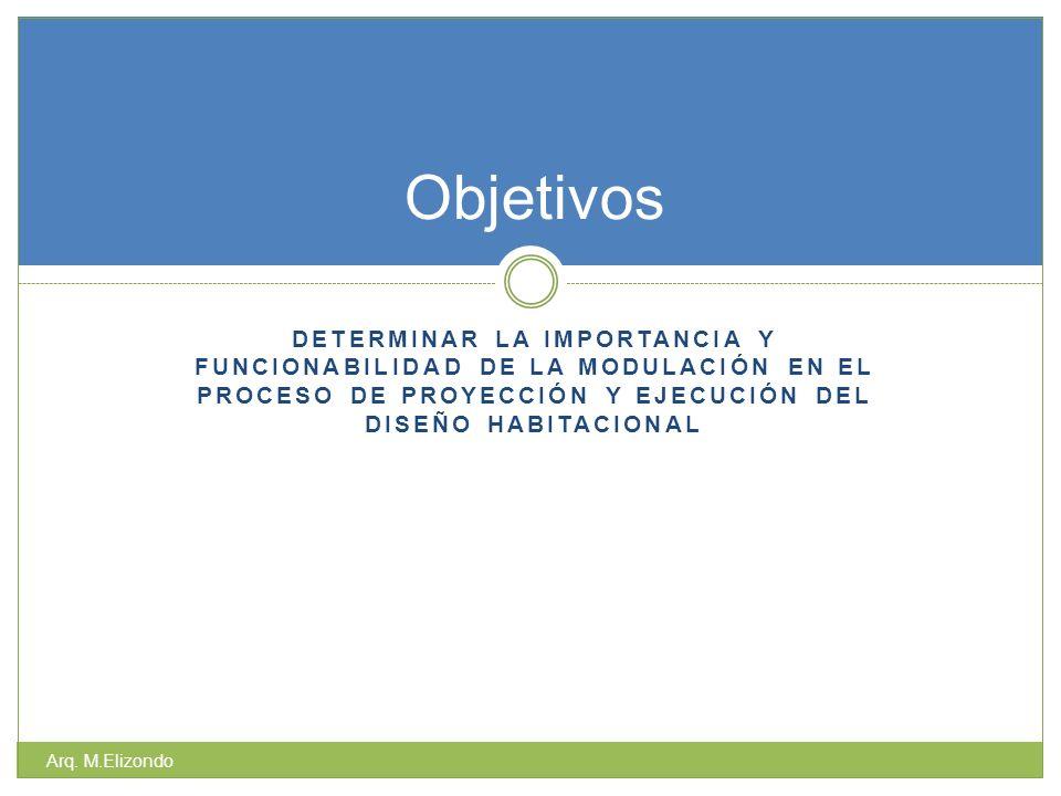 DETERMINAR LA IMPORTANCIA Y FUNCIONABILIDAD DE LA MODULACIÓN EN EL PROCESO DE PROYECCIÓN Y EJECUCIÓN DEL DISEÑO HABITACIONAL Arq. M.Elizondo Objetivos