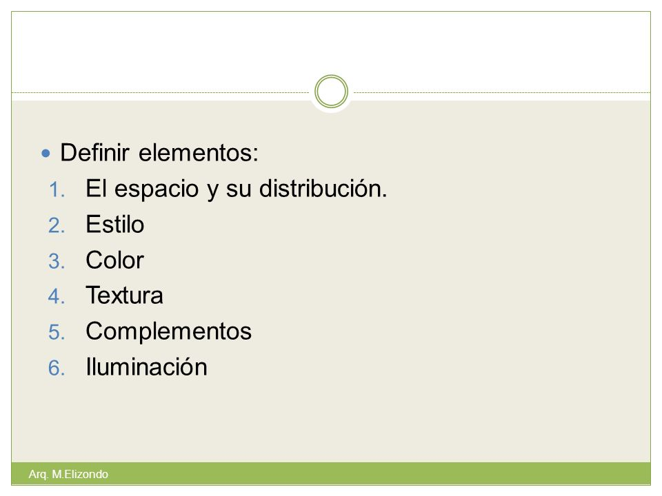 Definir elementos: 1. El espacio y su distribución. 2. Estilo 3. Color 4. Textura 5. Complementos 6. Iluminación Arq. M.Elizondo