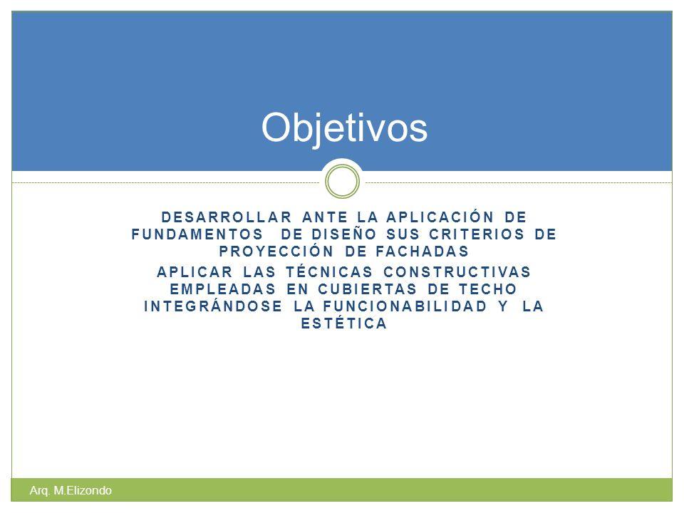 DESARROLLAR ANTE LA APLICACIÓN DE FUNDAMENTOS DE DISEÑO SUS CRITERIOS DE PROYECCIÓN DE FACHADAS APLICAR LAS TÉCNICAS CONSTRUCTIVAS EMPLEADAS EN CUBIERTAS DE TECHO INTEGRÁNDOSE LA FUNCIONABILIDAD Y LA ESTÉTICA Arq.