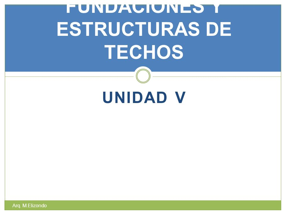 UNIDAD V FUNDACIONES Y ESTRUCTURAS DE TECHOS Arq. M.Elizondo