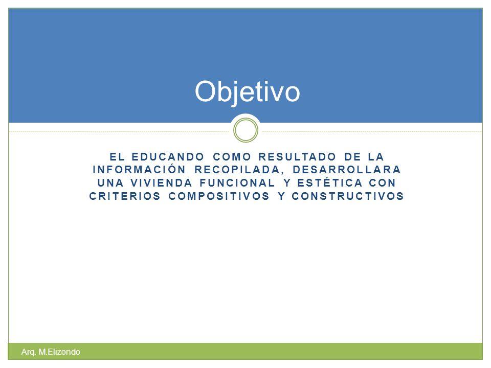 EL EDUCANDO COMO RESULTADO DE LA INFORMACIÓN RECOPILADA, DESARROLLARA UNA VIVIENDA FUNCIONAL Y ESTÉTICA CON CRITERIOS COMPOSITIVOS Y CONSTRUCTIVOS Arq