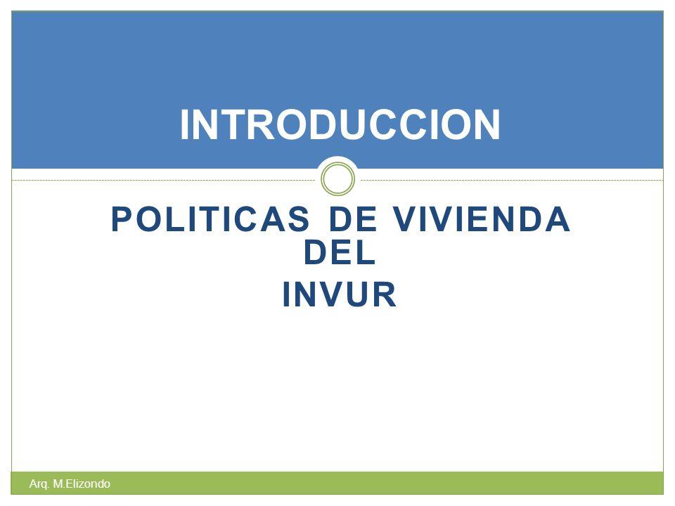 POLITICAS DE VIVIENDA DEL INVUR INTRODUCCION Arq. M.Elizondo