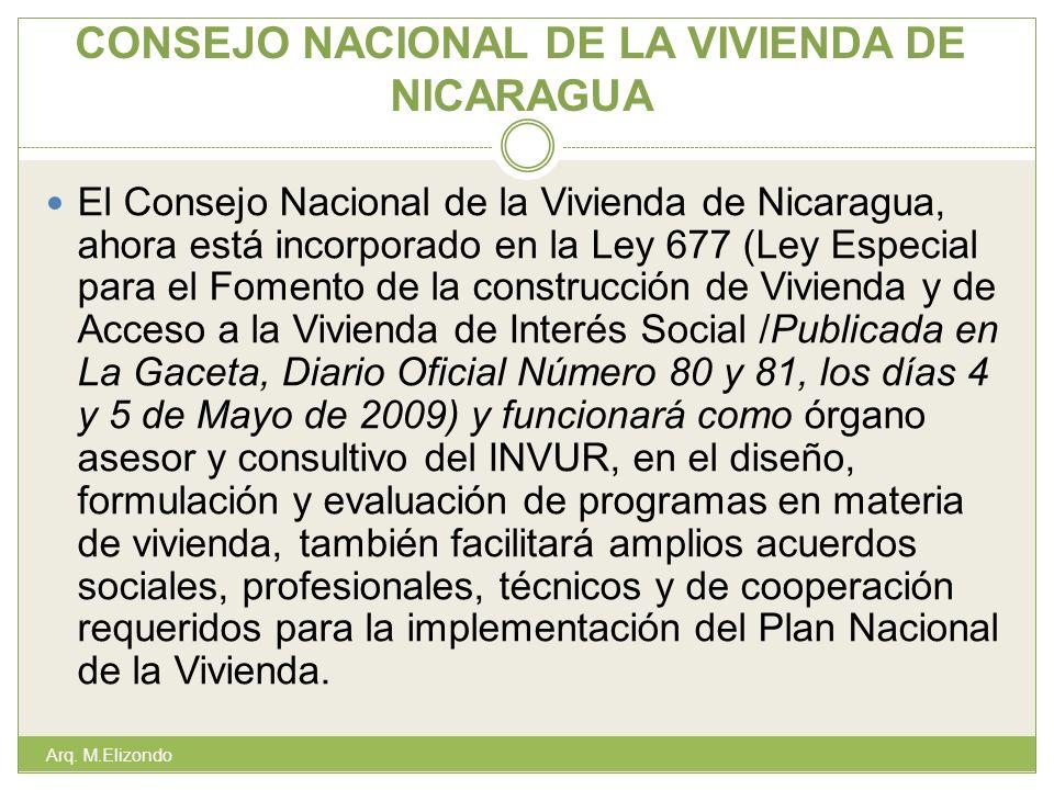 CONSEJO NACIONAL DE LA VIVIENDA DE NICARAGUA El Consejo Nacional de la Vivienda de Nicaragua, ahora está incorporado en la Ley 677 (Ley Especial para el Fomento de la construcción de Vivienda y de Acceso a la Vivienda de Interés Social /Publicada en La Gaceta, Diario Oficial Número 80 y 81, los días 4 y 5 de Mayo de 2009) y funcionará como órgano asesor y consultivo del INVUR, en el diseño, formulación y evaluación de programas en materia de vivienda, también facilitará amplios acuerdos sociales, profesionales, técnicos y de cooperación requeridos para la implementación del Plan Nacional de la Vivienda.