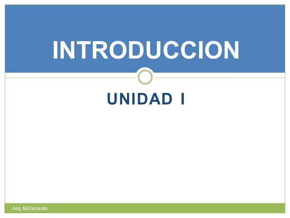 UNIDAD I INTRODUCCION Arq. M.Elizondo