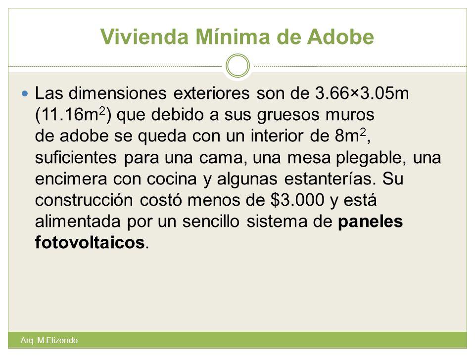 Vivienda Mínima de Adobe Las dimensiones exteriores son de 3.66×3.05m (11.16m 2 ) que debido a sus gruesos muros de adobe se queda con un interior de 8m 2, suficientes para una cama, una mesa plegable, una encimera con cocina y algunas estanterías.