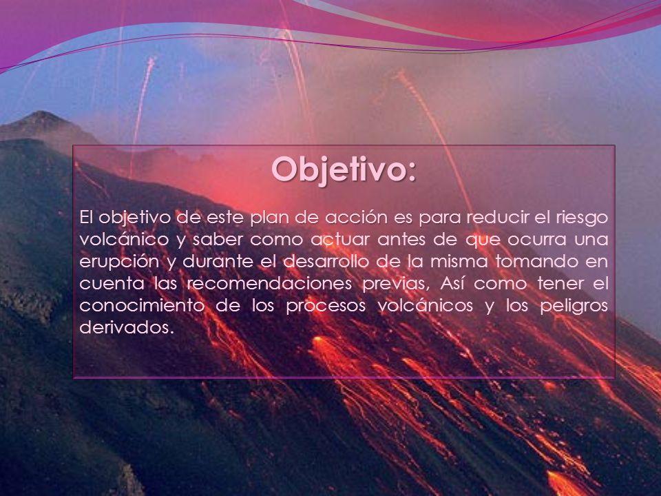 Objetivo: El objetivo de este plan de acción es para El objetivo de este plan de acción es para reducir el riesgo volcánico y saber como actuar antes