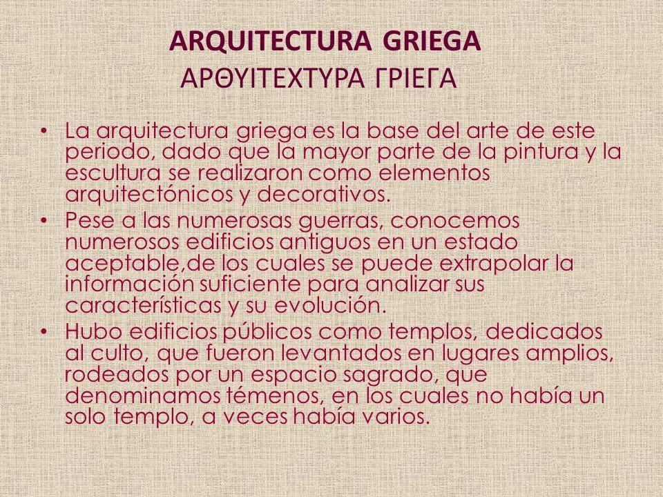 ARQUITECTURA GRIEGA ΑΡΘΥΙΤΕΧΤΥΡΑ ΓΡΙΕΓΑ La arquitectura griega es la base del arte de este periodo, dado que la mayor parte de la pintura y la escultura se realizaron como elementos arquitectónicos y decorativos.