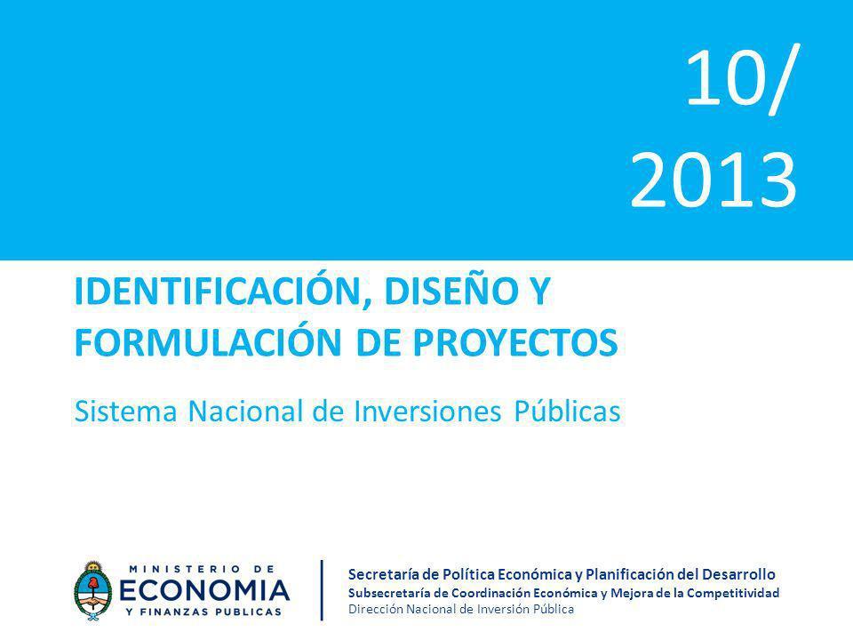 IDENTIFICACIÓN, DISEÑO Y FORMULACIÓN DE PROYECTOS Sistema Nacional de Inversiones Públicas 10/ 2013 Secretaría de Política Económica y Planificación del Desarrollo Subsecretaría de Coordinación Económica y Mejora de la Competitividad Dirección Nacional de Inversión Pública