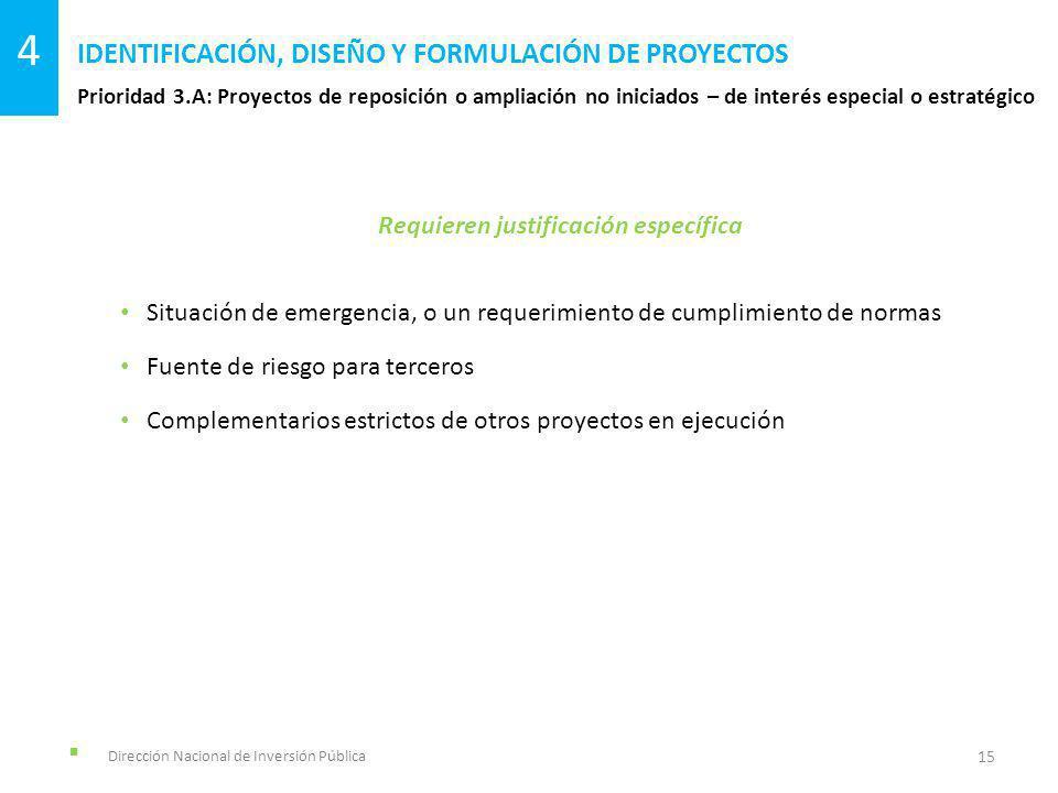 Dirección Nacional de Inversión Pública Prioridad 3.A: Proyectos de reposición o ampliación no iniciados – de interés especial o estratégico IDENTIFICACIÓN, DISEÑO Y FORMULACIÓN DE PROYECTOS 15 4 Requieren justificación específica Situación de emergencia, o un requerimiento de cumplimiento de normas Fuente de riesgo para terceros Complementarios estrictos de otros proyectos en ejecución