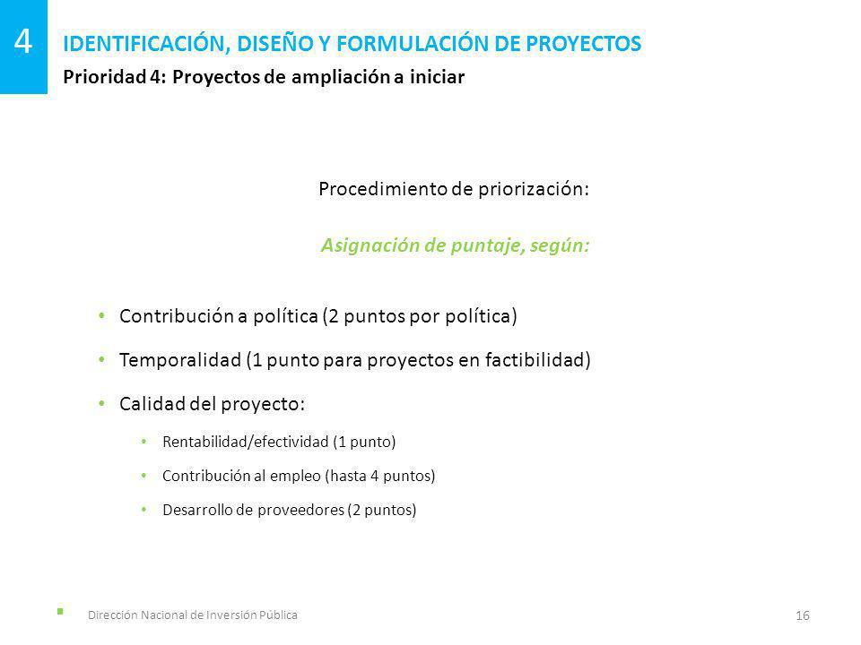Dirección Nacional de Inversión Pública Prioridad 4: Proyectos de ampliación a iniciar IDENTIFICACIÓN, DISEÑO Y FORMULACIÓN DE PROYECTOS 16 4 Procedimiento de priorización: Asignación de puntaje, según: Contribución a política (2 puntos por política) Temporalidad (1 punto para proyectos en factibilidad) Calidad del proyecto: Rentabilidad/efectividad (1 punto) Contribución al empleo (hasta 4 puntos) Desarrollo de proveedores (2 puntos)